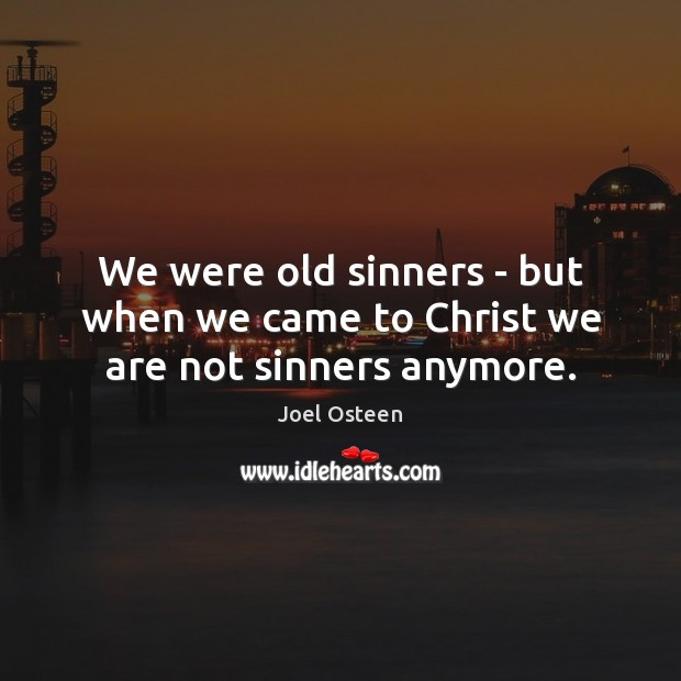 We were old sinners – but when we came to Christ we are not sinners anymore. Joel Osteen Picture Quote