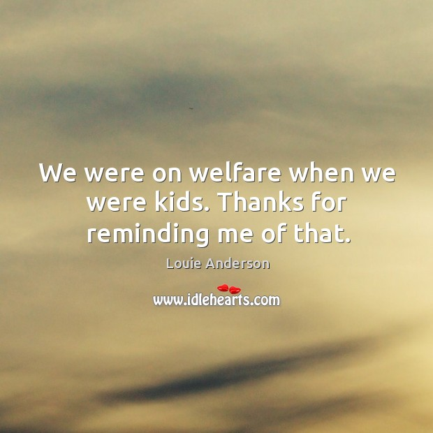 Image, We were on welfare when we were kids. Thanks for reminding me of that.