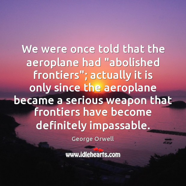 """We were once told that the aeroplane had """"abolished frontiers""""; actually it George Orwell Picture Quote"""