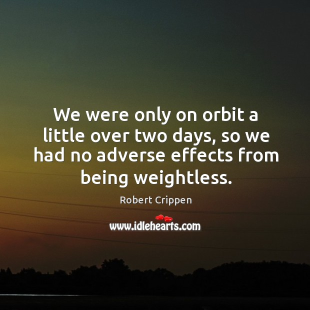 We were only on orbit a little over two days, so we had no adverse effects from being weightless. Robert Crippen Picture Quote