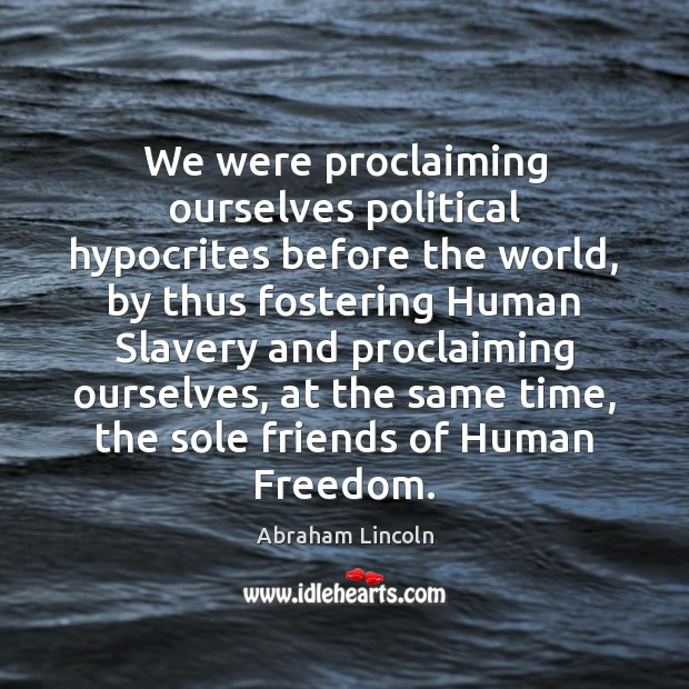 We were proclaiming ourselves political hypocrites before the world, by thus fostering Abraham Lincoln Picture Quote