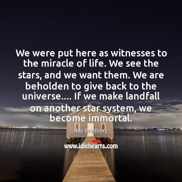 Image, We were put here as witnesses to the miracle of life. We