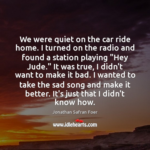 We were quiet on the car ride home. I turned on the Jonathan Safran Foer Picture Quote