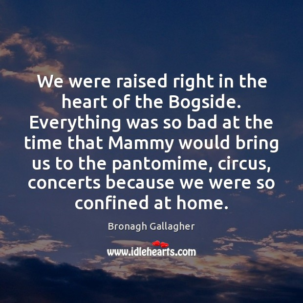 Image, We were raised right in the heart of the Bogside. Everything was