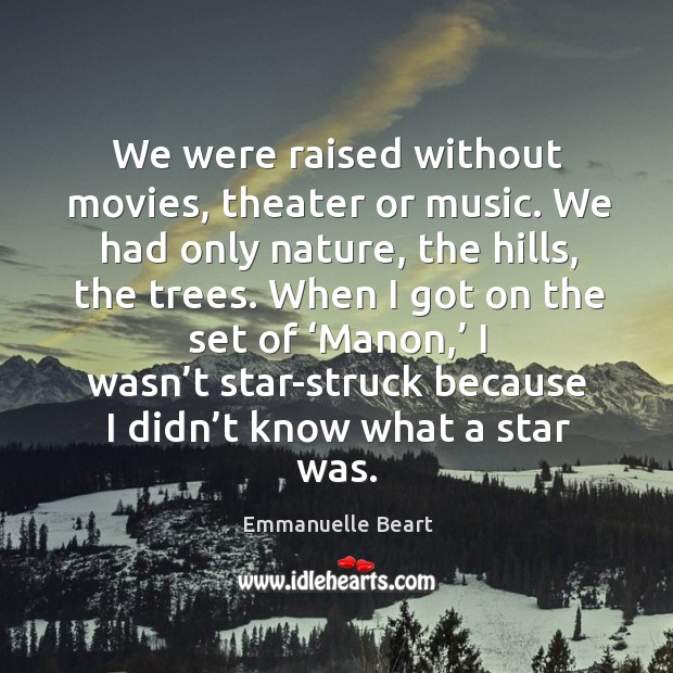We were raised without movies, theater or music. We had only nature, the hills, the trees. Emmanuelle Beart Picture Quote