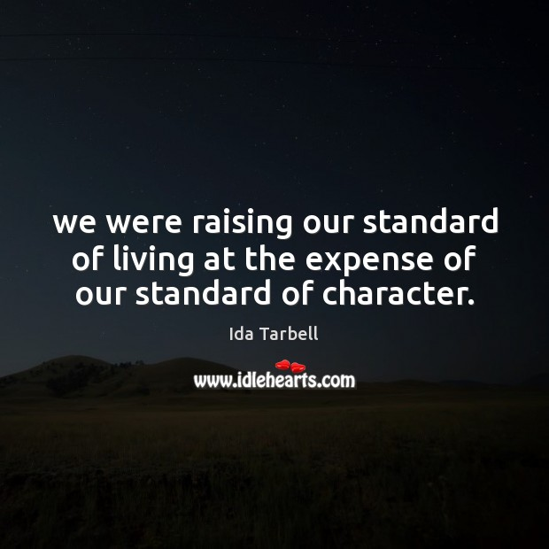 Image, We were raising our standard of living at the expense of our standard of character.