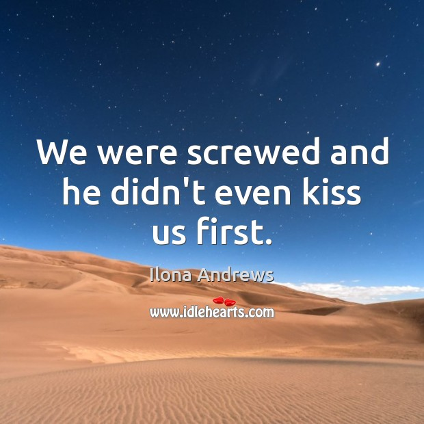 We were screwed and he didn't even kiss us first. Image