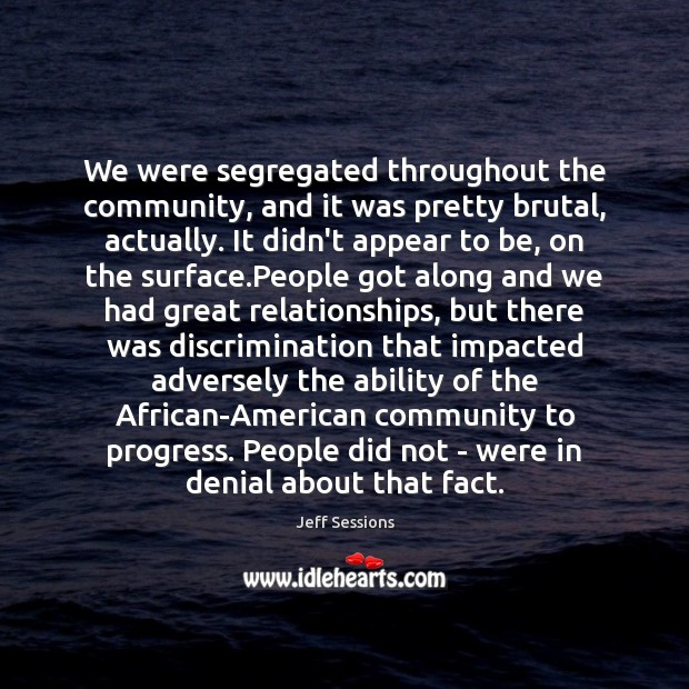 We were segregated throughout the community, and it was pretty brutal, actually. Jeff Sessions Picture Quote
