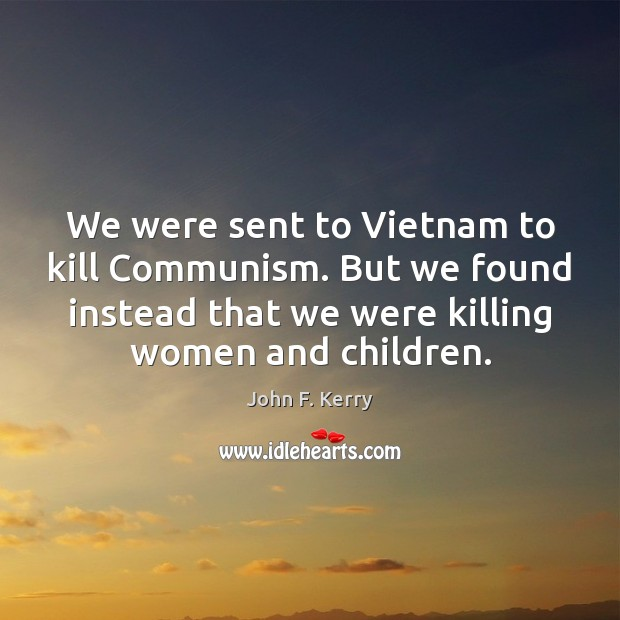 We were sent to Vietnam to kill Communism. But we found instead John F. Kerry Picture Quote