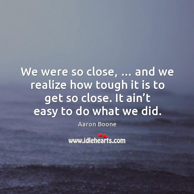 We were so close, … and we realize how tough it is to get so close. It ain't easy to do what we did. Aaron Boone Picture Quote