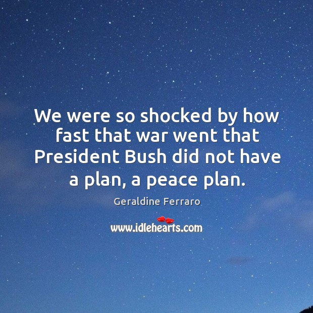 We were so shocked by how fast that war went that president bush did not have a plan, a peace plan. Geraldine Ferraro Picture Quote