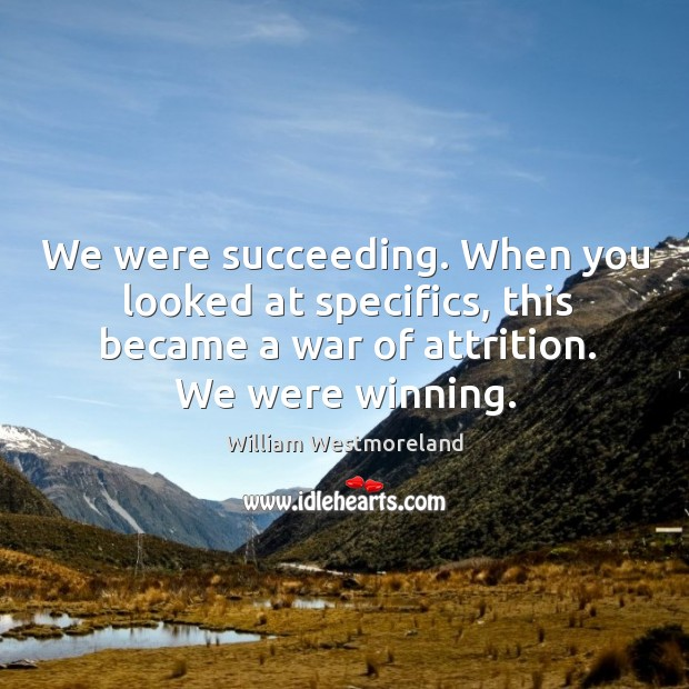 We were succeeding. When you looked at specifics, this became a war of attrition. We were winning. Image