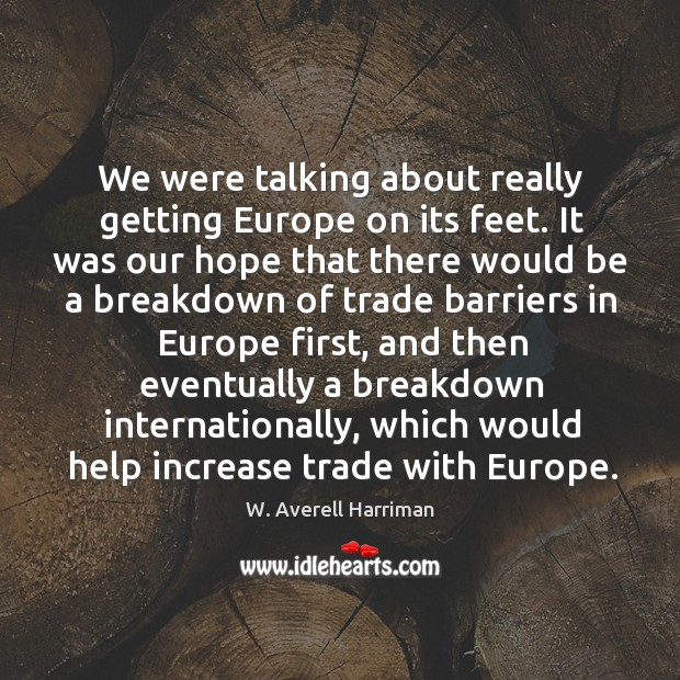 We were talking about really getting europe on its feet. It was our hope that W. Averell Harriman Picture Quote