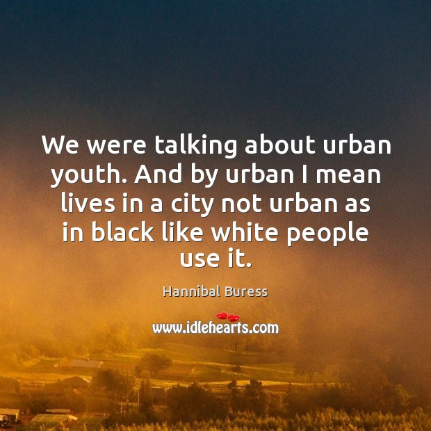 We were talking about urban youth. And by urban I mean lives Image