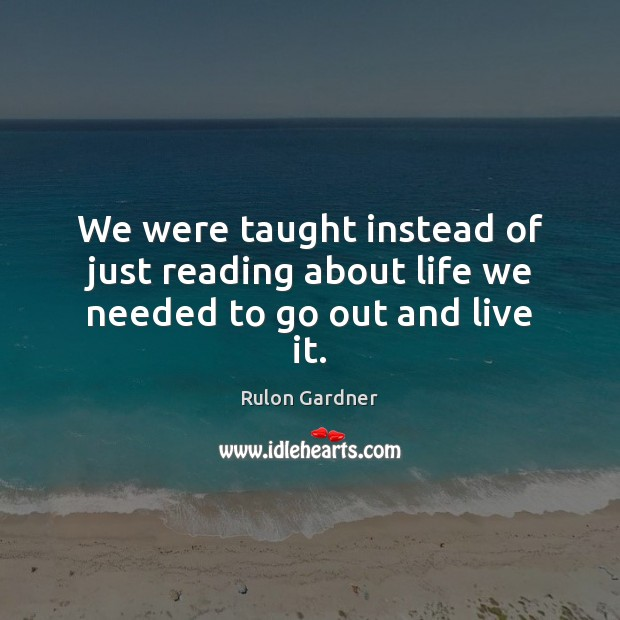 We were taught instead of just reading about life we needed to go out and live it. Image