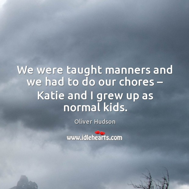 We were taught manners and we had to do our chores – katie and I grew up as normal kids. Image