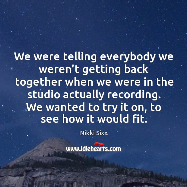 Image, We were telling everybody we weren't getting back together when we were in the studio actually recording.
