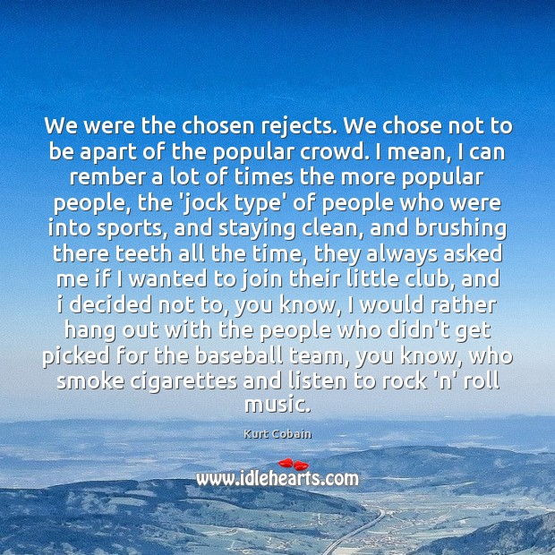 We were the chosen rejects. We chose not to be apart of Image