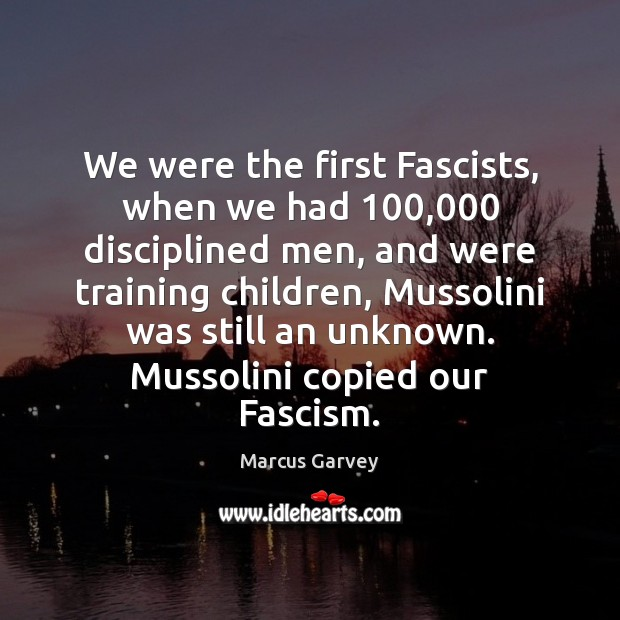 We were the first Fascists, when we had 100,000 disciplined men, and were Image