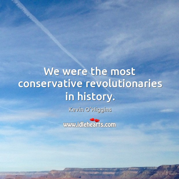 We were the most conservative revolutionaries in history. Image