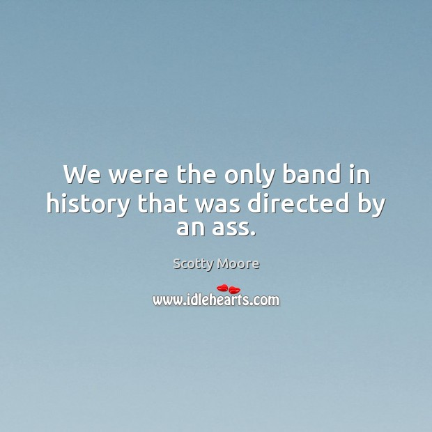 We were the only band in history that was directed by an ass. Image