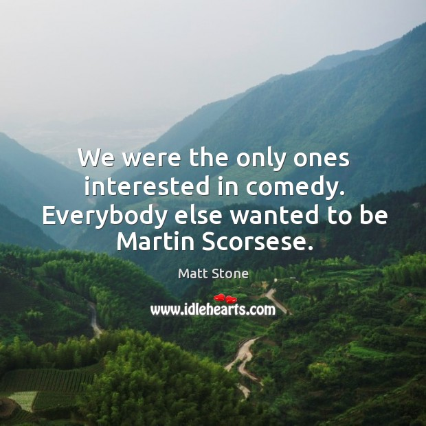 We were the only ones interested in comedy. Everybody else wanted to be martin scorsese. Image