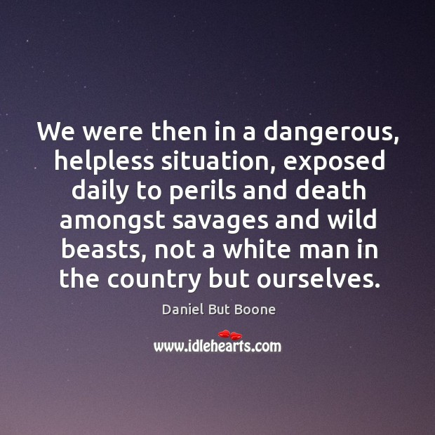 We were then in a dangerous, helpless situation, exposed daily to perils and death Image