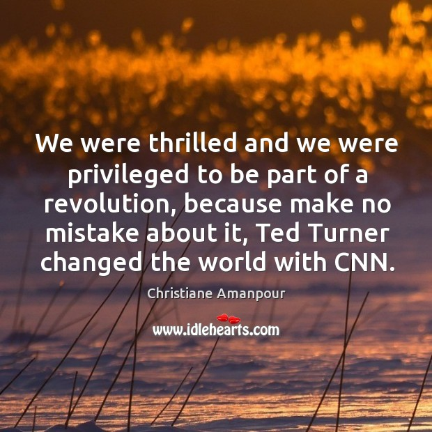 We were thrilled and we were privileged to be part of a revolution, because make no Christiane Amanpour Picture Quote