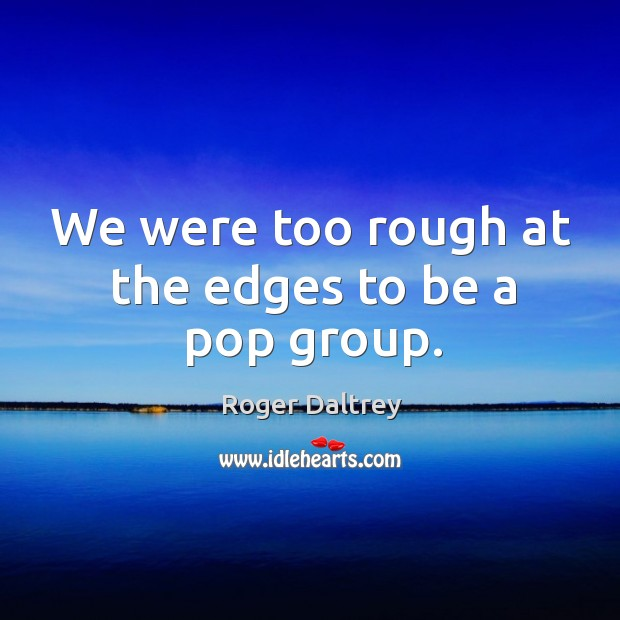 We were too rough at the edges to be a pop group. Roger Daltrey Picture Quote