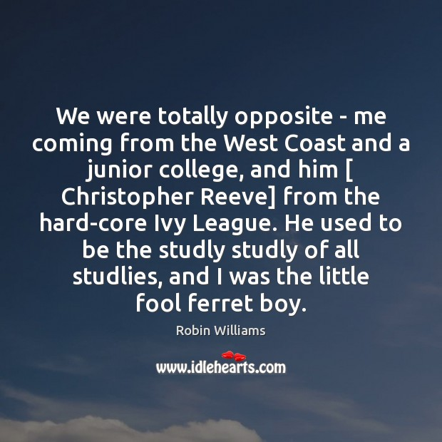 We were totally opposite – me coming from the West Coast and Robin Williams Picture Quote
