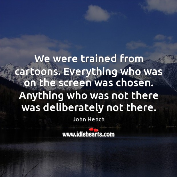 We were trained from cartoons. Everything who was on the screen was John Hench Picture Quote