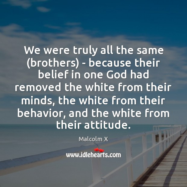 We were truly all the same (brothers) – because their belief in Image