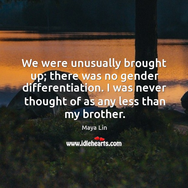 We were unusually brought up; there was no gender differentiation. I was never thought of as any less than my brother. Maya Lin Picture Quote