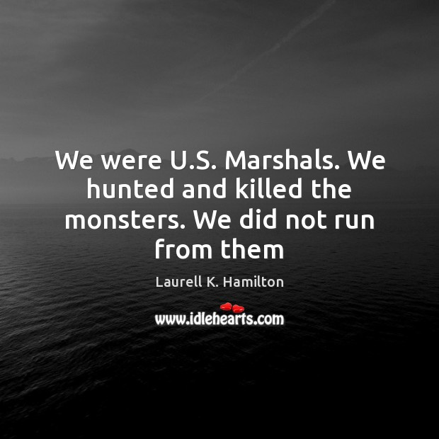 We were U.S. Marshals. We hunted and killed the monsters. We did not run from them Laurell K. Hamilton Picture Quote