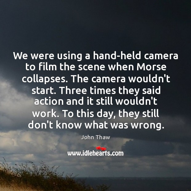 We were using a hand-held camera to film the scene when Morse Image
