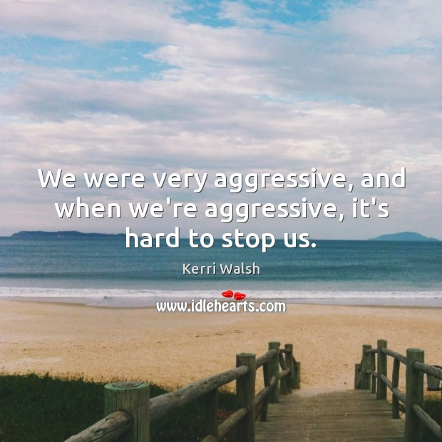We were very aggressive, and when we're aggressive, it's hard to stop us. Kerri Walsh Picture Quote