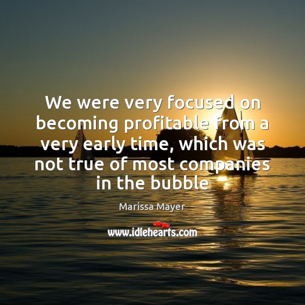 We were very focused on becoming profitable from a very early time, Marissa Mayer Picture Quote