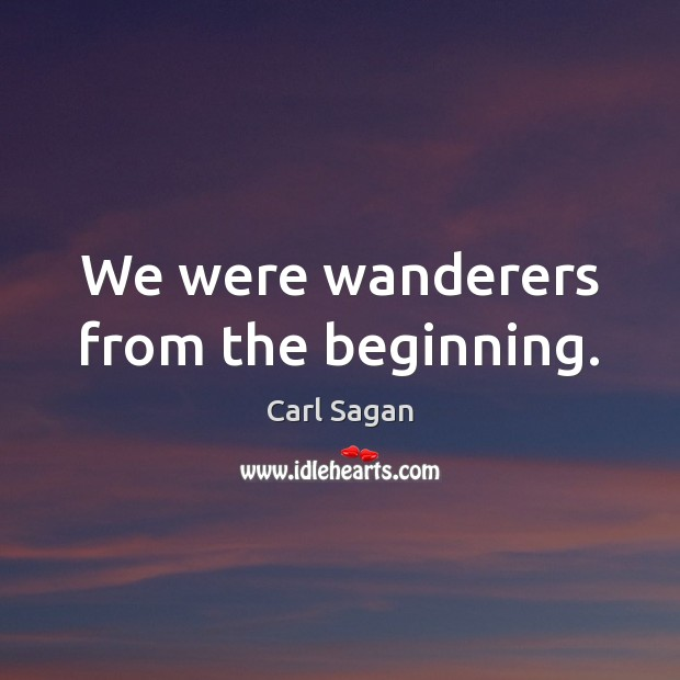 Image, We were wanderers from the beginning.