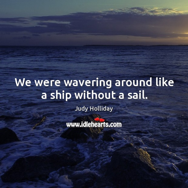 We were wavering around like a ship without a sail. Judy Holliday Picture Quote