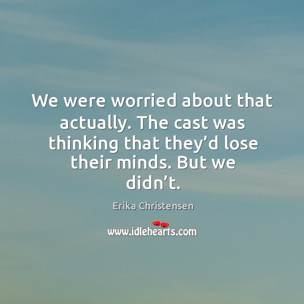 We were worried about that actually. The cast was thinking that they'd lose their minds. But we didn't. Erika Christensen Picture Quote