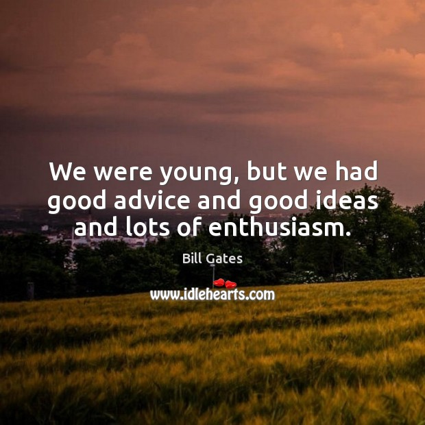 We were young, but we had good advice and good ideas and lots of enthusiasm. Image