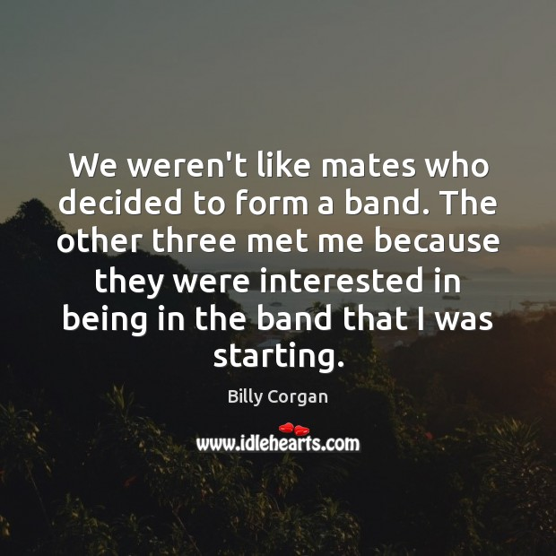 We weren't like mates who decided to form a band. The other Billy Corgan Picture Quote