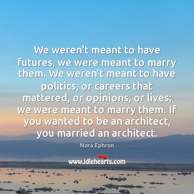 We weren't meant to have futures, we were meant to marry them. Nora Ephron Picture Quote