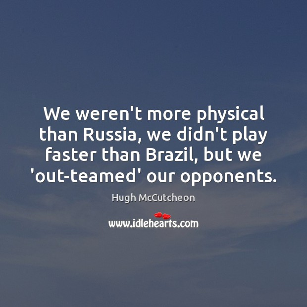 We weren't more physical than Russia, we didn't play faster than Brazil, Image