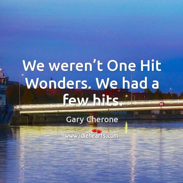We weren't one hit wonders. We had a few hits. Image