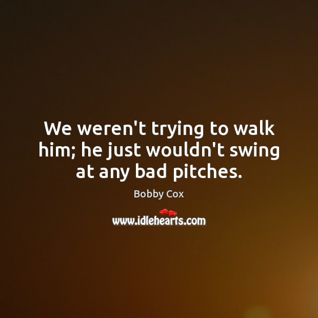Image, We weren't trying to walk him; he just wouldn't swing at any bad pitches.