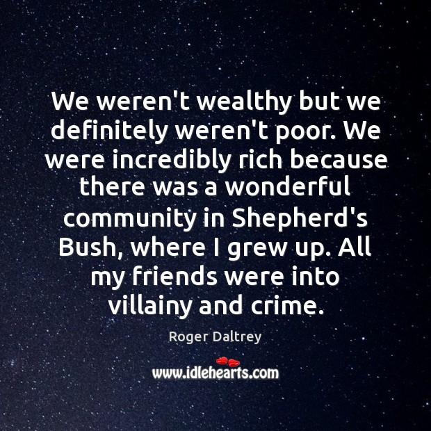 We weren't wealthy but we definitely weren't poor. We were incredibly rich Roger Daltrey Picture Quote