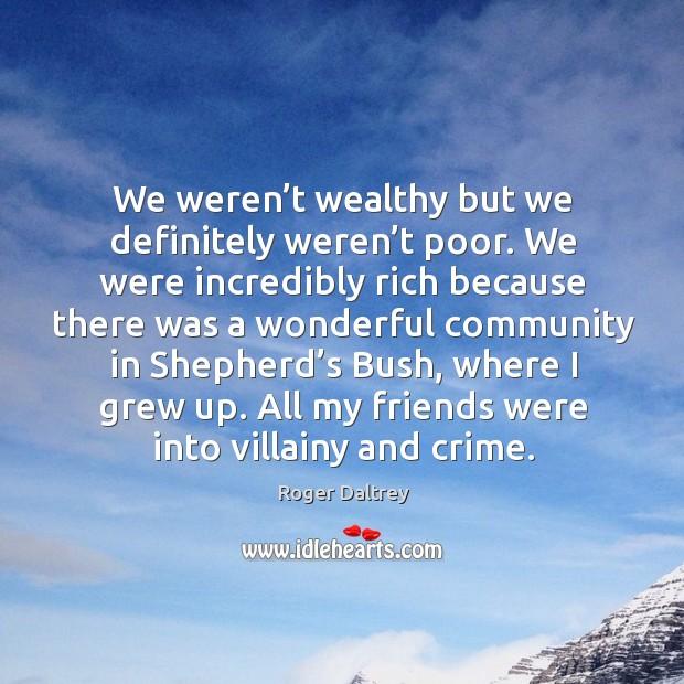 We weren't wealthy but we definitely weren't poor. Roger Daltrey Picture Quote