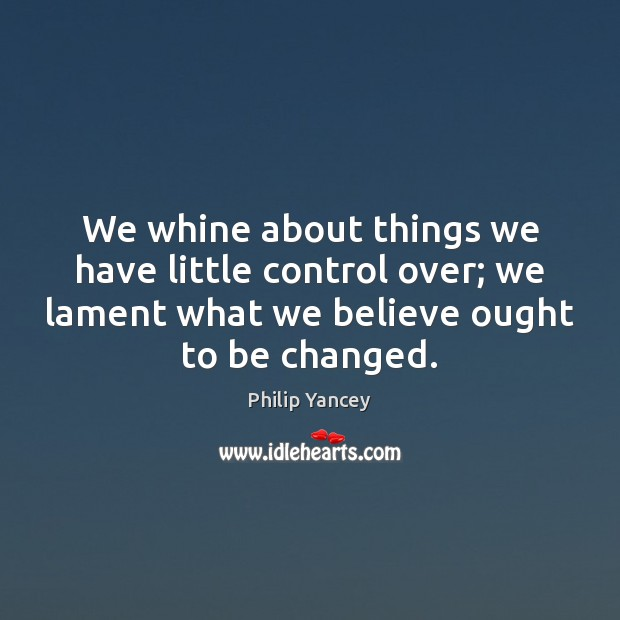 We whine about things we have little control over; we lament what Image