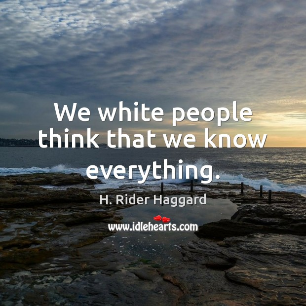 We white people think that we know everything. H. Rider Haggard Picture Quote
